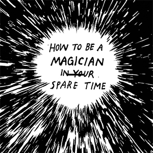 HOW TO BE A MAGICIAN IN YOUR SPARE TIME